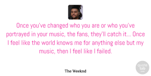 Changed Quotes, The Weeknd Quote About Catch, Changed, Music, Portrayed: Once Youve Changed Who You...
