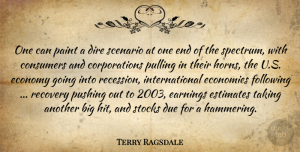 Terry Ragsdale Quote About Consumers, Dire, Due, Earnings, Economies: One Can Paint A Dire...