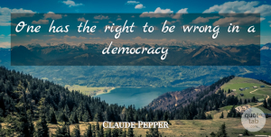 Claude Pepper Quote About Democracy: One Has The Right To...