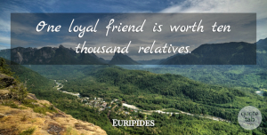 Euripides Quote About Friendship, Positive, True Friend: One Loyal Friend Is Worth...