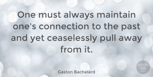 Wise Quotes, Gaston Bachelard Quote About Wise, Past, Connections: One Must Always Maintain Ones...