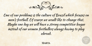 Marta Quote About Brazil, Change, Course, Culture, Instead: One Of Our Problems Is...