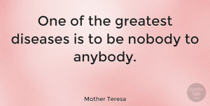 Inspiring Quotes, Mother Teresa Quote About Inspirational, Relationship, Inspiring: One Of The Greatest Diseases...