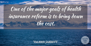 Valerie Jarrett Quote About Goal, Cost, Reform: One Of The Major Goals...