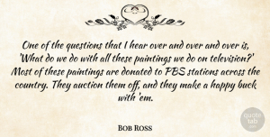 Auction Quotes, Bob Ross Quote About Across, Auction, Buck, Donated, Hear: One Of The Questions That...