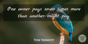 Tom Tremont Quote About Might, Owner, Pays, Seven: One Owner Pays Seven Times...