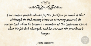 Views Quotes, John Roberts Quote About Admire, Although, Attorney, Became, Court: One Reason People Admire Justice...