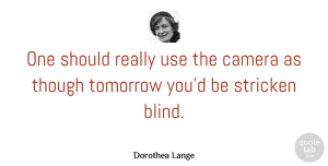 Photography Quotes, Dorothea Lange Quote About Photography, Use, Unattainable: One Should Really Use The...