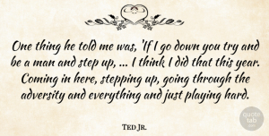 Ted Jr. Quote About Adversity, Coming, Man, Playing, Step: One Thing He Told Me...