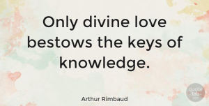 Love Quotes, Arthur Rimbaud Quote About Love, Knowledge, Keys: Only Divine Love Bestows The...