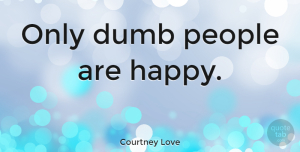 People Quotes, Courtney Love Quote About Love, Stupid, People: Only Dumb People Are Happy...
