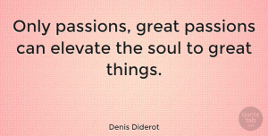 Happiness Quotes, Denis Diderot Quote About Inspirational, Happiness, Romantic: Only Passions Great Passions Can...