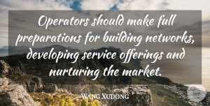 Wang Xudong Quote About Building, Developing, Full, Nurturing, Operators: Operators Should Make Full Preparations...