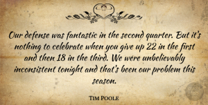 Tim Poole Quote About Celebrate, Defense, Fantastic, Problem, Second: Our Defense Was Fantastic In...