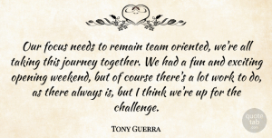 Tony Guerra Quote About Course, Exciting, Focus, Fun, Journey: Our Focus Needs To Remain...