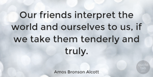 Friendship Quotes, Amos Bronson Alcott Quote About Friendship, Friends, World: Our Friends Interpret The World...
