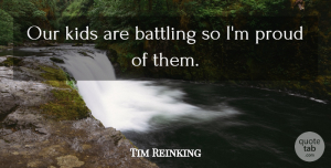 Tim Reinking Quote About Battling, Kids, Proud: Our Kids Are Battling So...