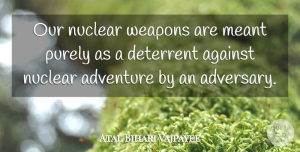Travel Quotes, Atal Bihari Vajpayee Quote About Travel, Adventure, Bihar: Our Nuclear Weapons Are Meant...