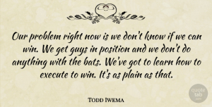 Todd Iwema Quote About Execute, Guys, Learn, Plain, Position: Our Problem Right Now Is...