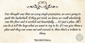 Ted Hettinga Quote About Absolutely, Boys, Execute, Floor, Knew: Our Thought Was That On...