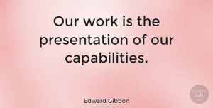 Business Quotes, Edward Gibbon Quote About Inspirational, Motivational, Business: Our Work Is The Presentation...