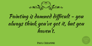 Artist Quotes, Paul Cezanne Quote About Thinking, Artist, Painting: Painting Is Damned Difficult You...