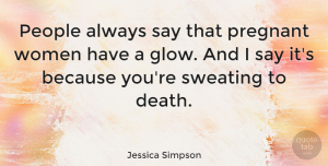 People Quotes, Jessica Simpson Quote About Pregnancy, People, Pregnant Women: People Always Say That Pregnant...