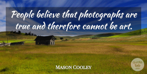 Mason Cooley Quote About Art, Believe, People: People Believe That Photographs Are...