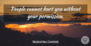 People Quotes, Mahatma Gandhi Quote About Hurt, People, Permission: People Cannot Hurt You Without...