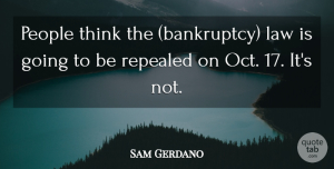 Sam Gerdano Quote About Law, People: People Think The Bankruptcy Law...