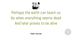 Alive Quotes, Pablo Neruda Quote About Inspirational, Alive, Earth: Perhaps The Earth Can Teach...
