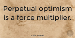 Positive Quotes, Colin Powell Quote About Inspirational, Positive, Inspiring: Perpetual Optimism Is A Force...