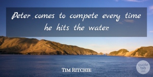 Tim Ritchie Quote About Compete, Hits, Peter, Time: Peter Comes To Compete Every...