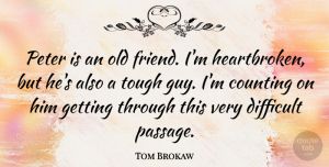 Tom Brokaw Quote About Heartbroken, Guy, Old Friends: Peter Is An Old Friend...
