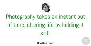 Black And White Quotes, Dorothea Lange Quote About Inspirational, Photography, Black And White: Photography Takes An Instant Out...