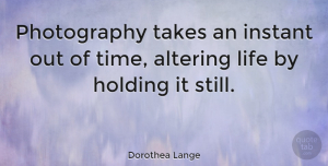 Inspirational Quotes, Dorothea Lange Quote About Inspirational, Photography, Black And White: Photography Takes An Instant Out...