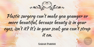 Sarah Parish Quote About Beauty, Plastic, Surgery, Younger: Plastic Surgery Cant Make You...