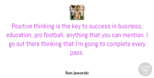 Positive Quotes, Ron Jaworski Quote About Motivational, Positive, Success: Positive Thinking Is The Key...