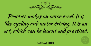 Motor Quotes, Anupam Kher Quote About Art, Cycling, Learnt, Motor: Practice Makes An Actor Excel...