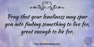 Dag Hammarskjold Quote About Love, Life, Relationship: Pray That Your Loneliness May...