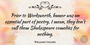 William Collins Quote About Call, Comedies, English Poet, Essential, Humor: Prior To Wordsworth Humor Was...