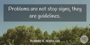 Robert H. Schuller Quote About Positive, Encouraging, Uplifting: Problems Are Not Stop Signs...