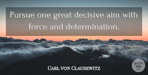 Military Quotes, Carl von Clausewitz Quote About Determination, Military, Persistence: Pursue One Great Decisive Aim...