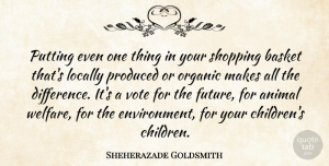 Future Quotes, Sheherazade Goldsmith Quote About Basket, Future, Locally, Organic, Produced: Putting Even One Thing In...