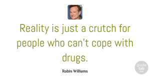 Inspiration Quotes, Robin Williams Quote About Funny, Life, Inspiration: Reality Is Just A Crutch...