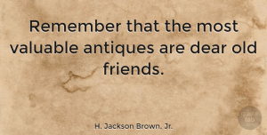 Friendship Quotes, H. Jackson Brown, Jr. Quote About Friendship, Old Friends, Antiques: Remember That The Most Valuable...