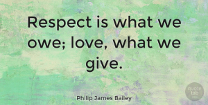 Philip James Bailey Quote About Respect, Giving, Ethics: Respect Is What We Owe...