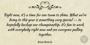 Kyle Busch Quote About Backup, Everybody, Fun, Hopefully, Pulling: Right Now Its A Time...
