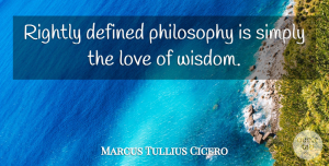 Love Quotes, Marcus Tullius Cicero Quote About Love, Wisdom, Philosophy: Rightly Defined Philosophy Is Simply...