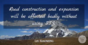 Liu Xiaoming Quote About Affected, Badly, Expansion, Road, Using: Road Construction And Expansion Will...